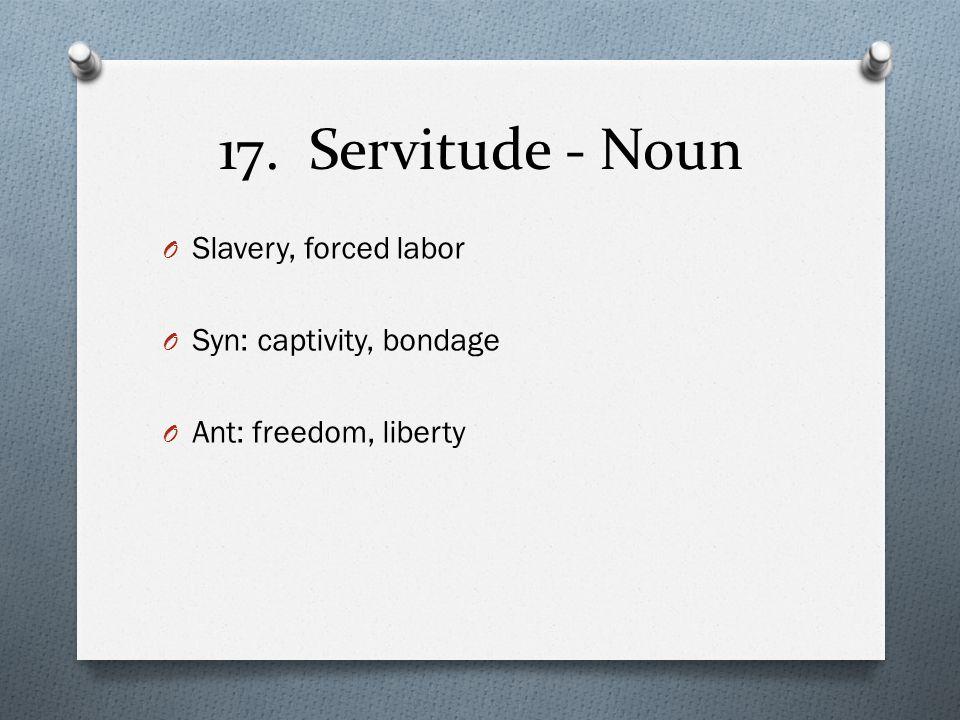 17. Servitude - Noun O Slavery, forced labor O Syn: captivity, bondage O Ant: freedom, liberty