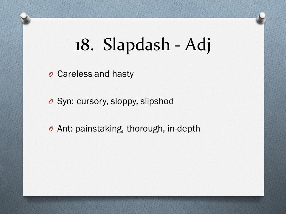 18. Slapdash - Adj O Careless and hasty O Syn: cursory, sloppy, slipshod O Ant: painstaking, thorough, in-depth