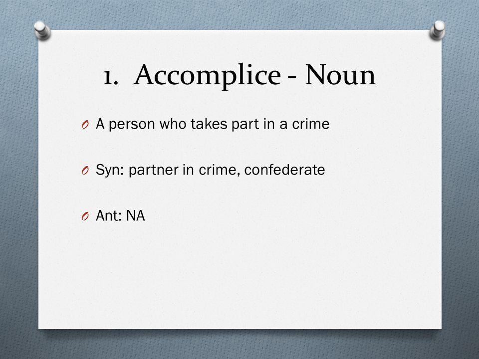 1. Accomplice - Noun O A person who takes part in a crime O Syn: partner in crime, confederate O Ant: NA