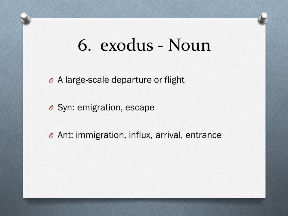 6. exodus - Noun O A large-scale departure or flight O Syn: emigration, escape O Ant: immigration, influx, arrival, entrance