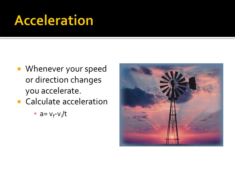  Whenever your speed or direction changes you accelerate.  Calculate acceleration ▪ a= v f -v i /t