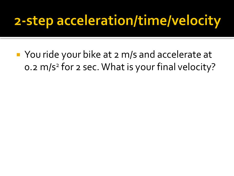  You ride your bike at 2 m/s and accelerate at 0.2 m/s 2 for 2 sec. What is your final velocity?