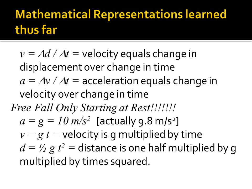 v =  d /  t = velocity equals change in displacement over change in time a =  v /  t = acceleration equals change in velocity over change in time