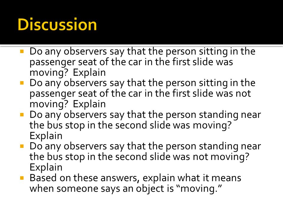  Do any observers say that the person sitting in the passenger seat of the car in the first slide was moving? Explain  Do any observers say that the