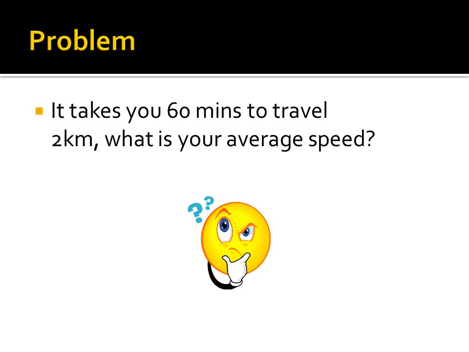  It takes you 60 mins to travel 2km, what is your average speed?