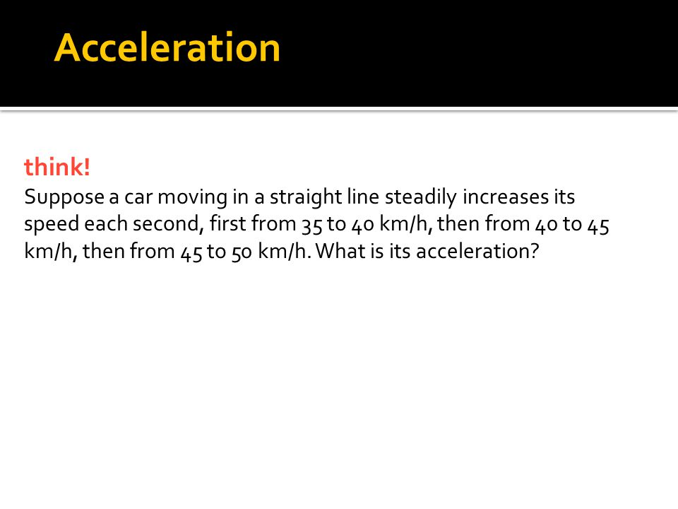 think! Suppose a car moving in a straight line steadily increases its speed each second, first from 35 to 40 km/h, then from 40 to 45 km/h, then from