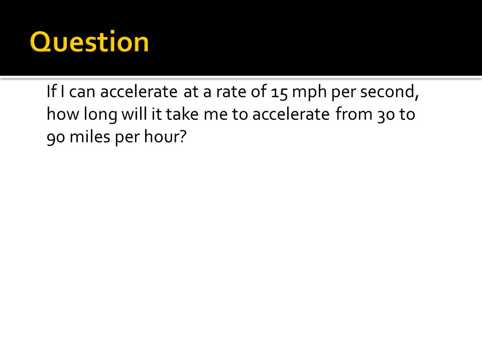 If I can accelerate at a rate of 15 mph per second, how long will it take me to accelerate from 30 to 90 miles per hour?