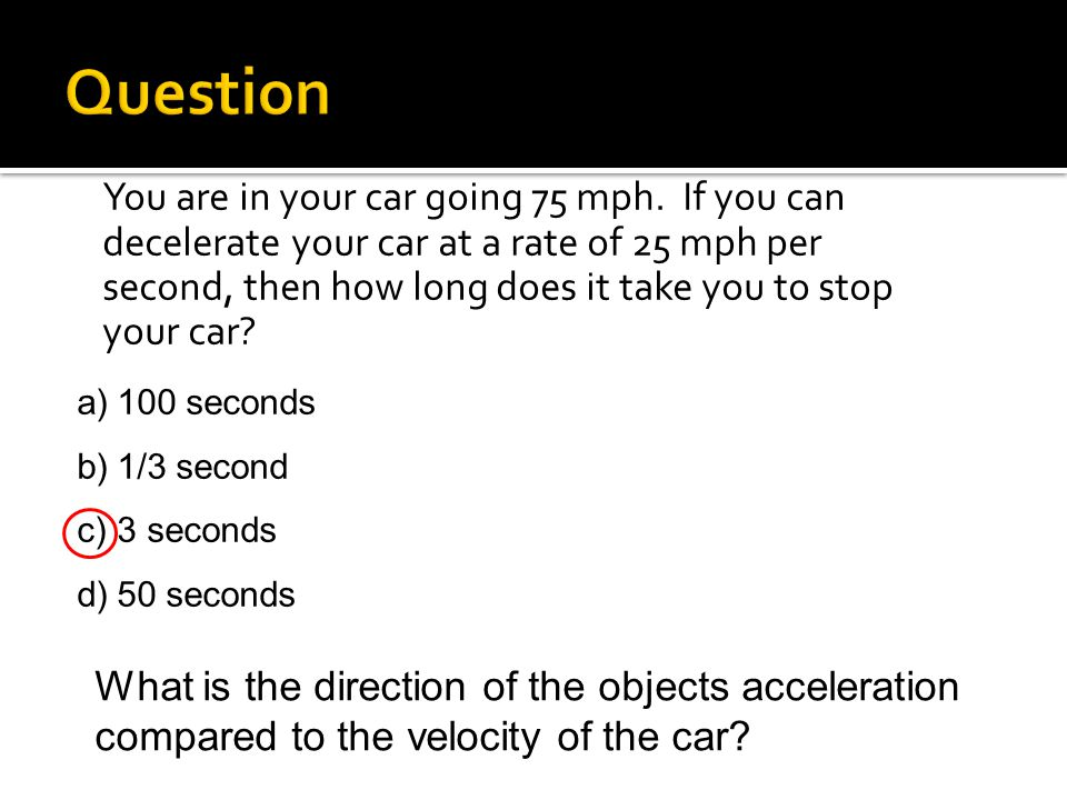 a)100 seconds b)1/3 second c)3 seconds d)50 seconds What is the direction of the objects acceleration compared to the velocity of the car?