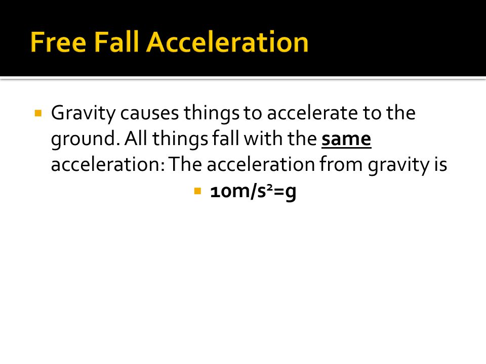  Gravity causes things to accelerate to the ground. All things fall with the same acceleration: The acceleration from gravity is  10m/s 2 =g