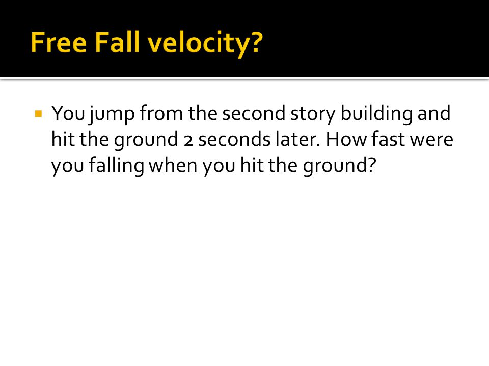  You jump from the second story building and hit the ground 2 seconds later. How fast were you falling when you hit the ground?