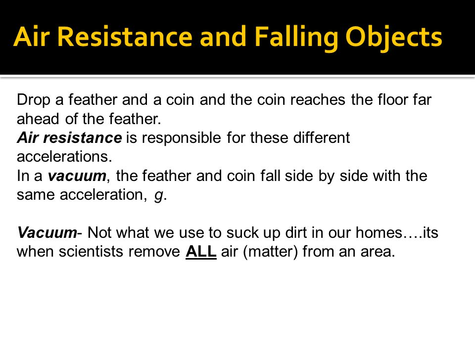 Drop a feather and a coin and the coin reaches the floor far ahead of the feather. Air resistance is responsible for these different accelerations. In