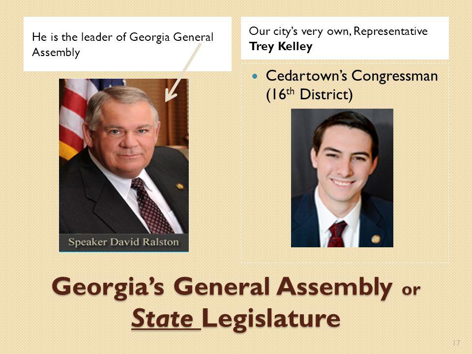 Georgia's General Assembly or State Legislature He is the leader of Georgia General Assembly Our city's very own, Representative Trey Kelley Cedartown