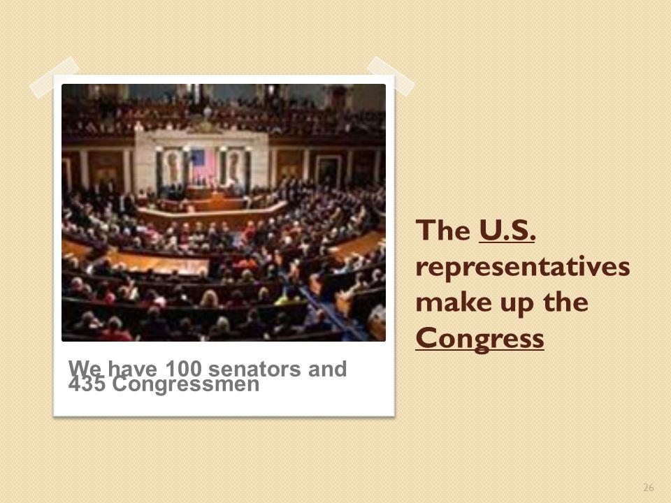 The U.S. representatives make up the Congress 26 We have 100 senators and 435 Congressmen