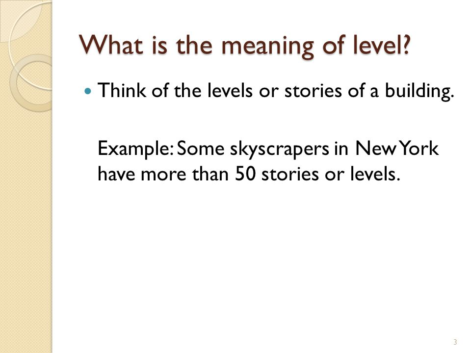 What is the meaning of level? Think of the levels or stories of a building. Example: Some skyscrapers in New York have more than 50 stories or levels.
