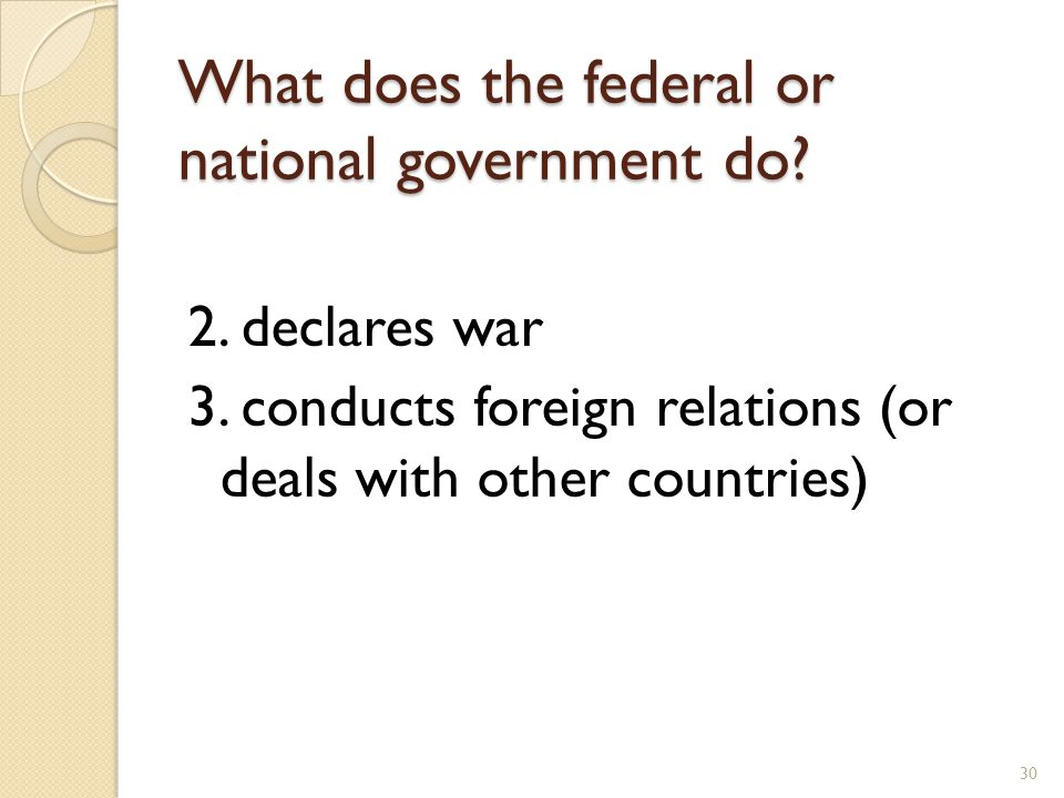 What does the federal or national government do? 2. declares war 3. conducts foreign relations (or deals with other countries) 30
