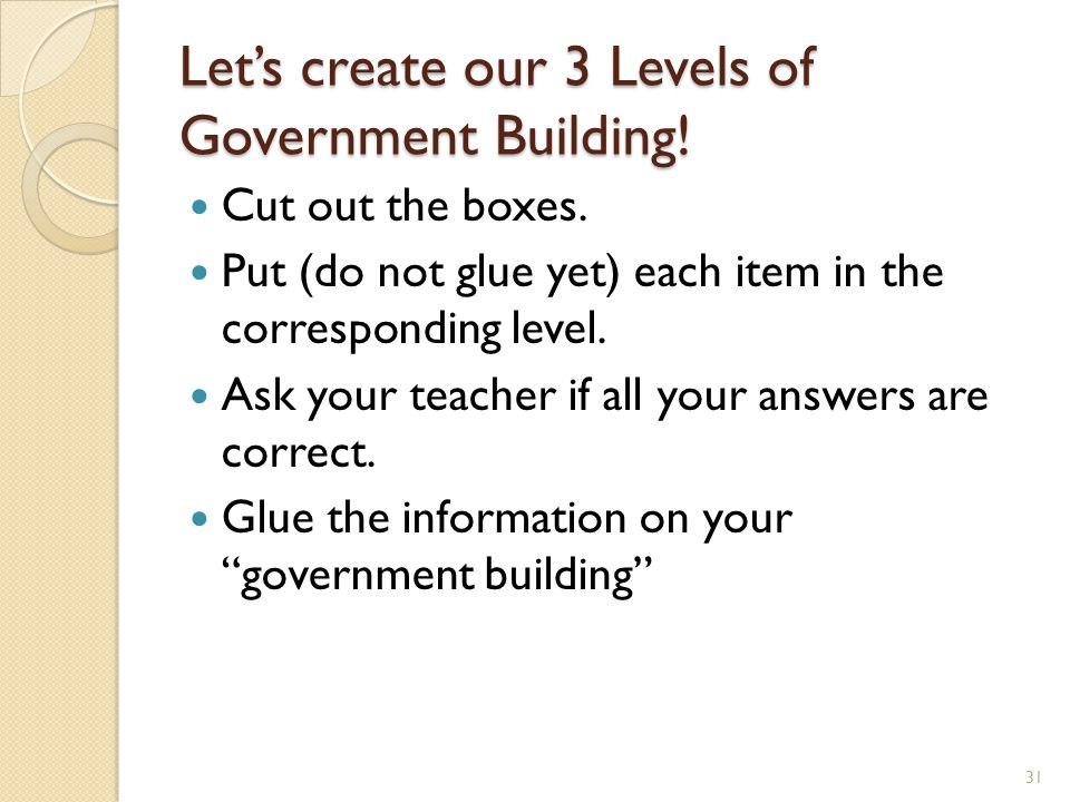 Let's create our 3 Levels of Government Building! Cut out the boxes. Put (do not glue yet) each item in the corresponding level. Ask your teacher if a