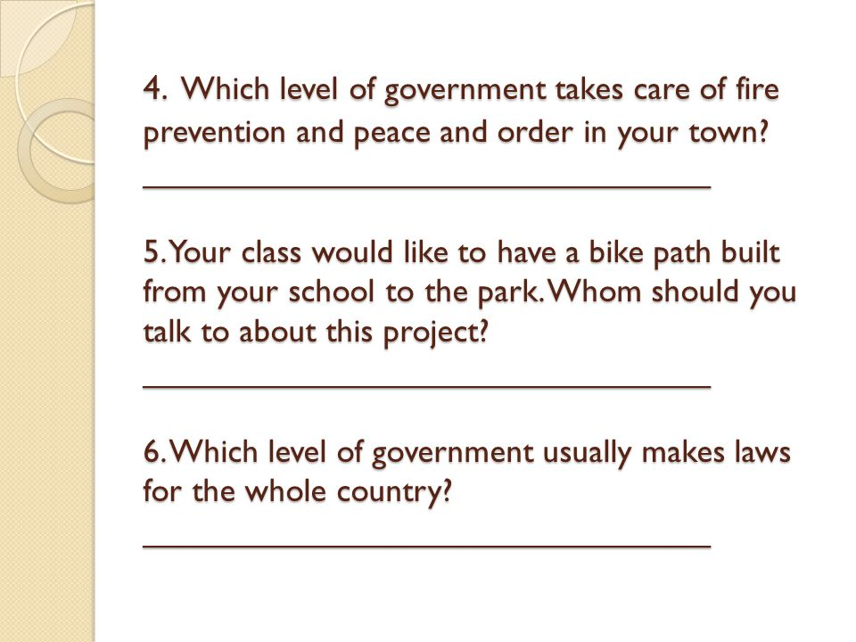 4. Which level of government takes care of fire prevention and peace and order in your town? _______________________________ 5. Your class would like