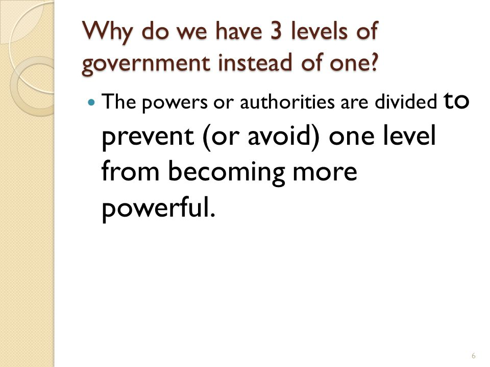 Why do we have 3 levels of government instead of one? The powers or authorities are divided to prevent (or avoid) one level from becoming more powerfu