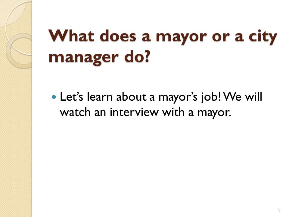 What does a mayor or a city manager do? Let's learn about a mayor's job! We will watch an interview with a mayor. 9