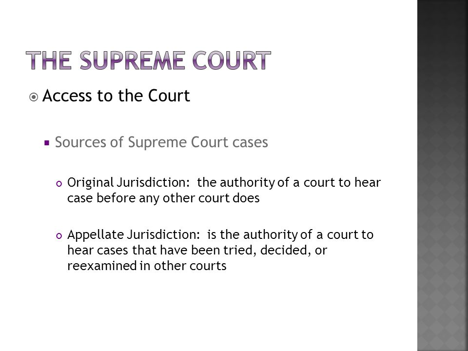  Access to the Court  Sources of Supreme Court cases Original Jurisdiction: the authority of a court to hear case before any other court does Appell