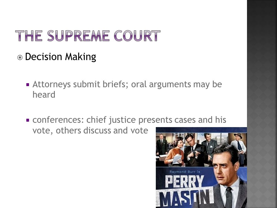  Decision Making  Attorneys submit briefs; oral arguments may be heard  conferences: chief justice presents cases and his vote, others discuss and