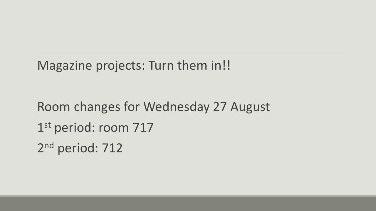 Magazine projects: Turn them in!! Room changes for Wednesday 27 August 1 st period: room 717 2 nd period: 712