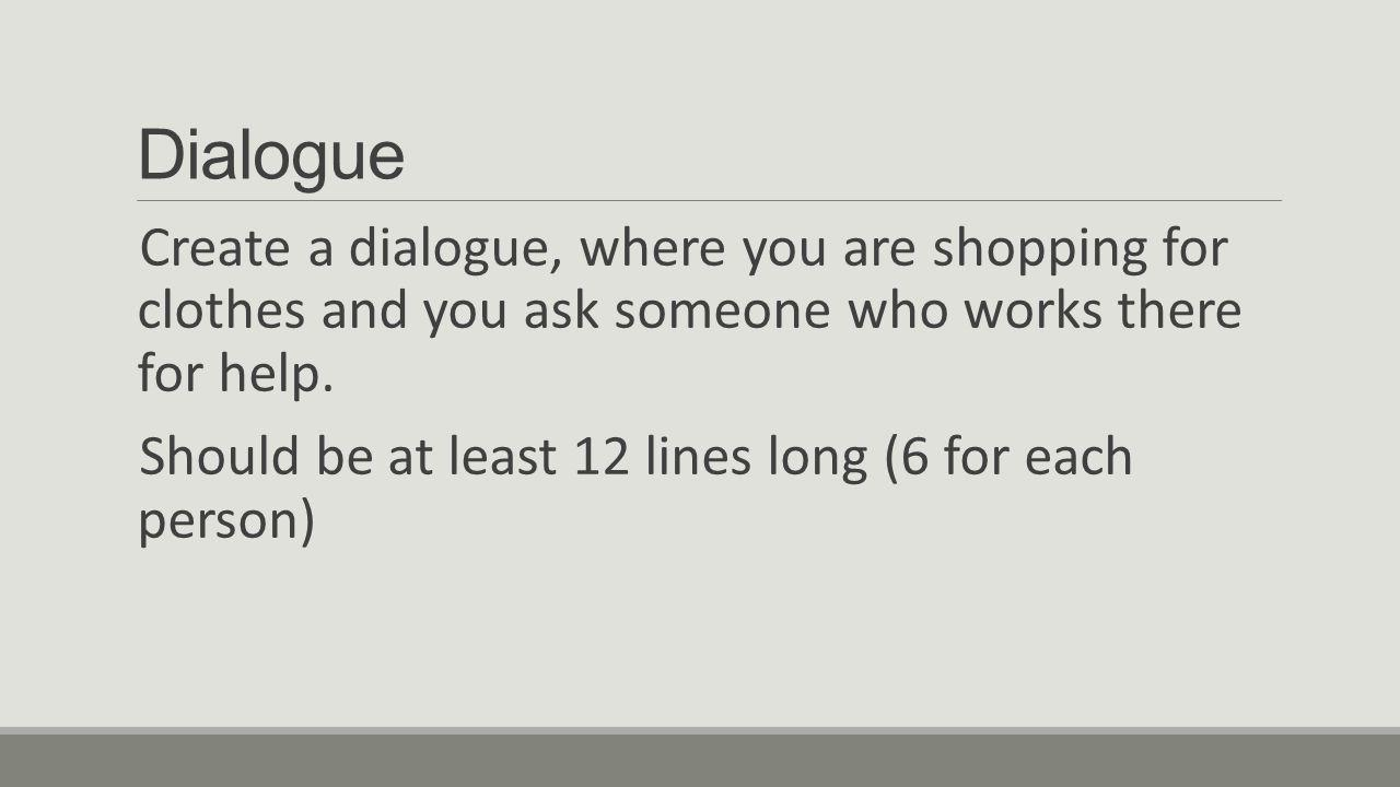 Dialogue Create a dialogue, where you are shopping for clothes and you ask someone who works there for help. Should be at least 12 lines long (6 for e