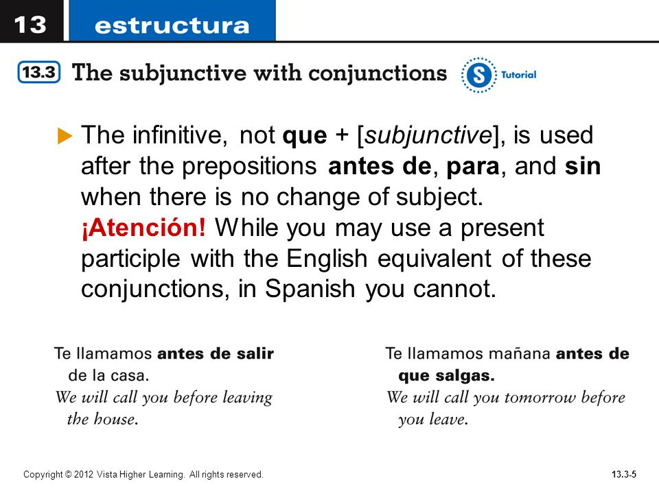 Copyright © 2012 Vista Higher Learning. All rights reserved.13.3-5  The infinitive, not que + [subjunctive], is used after the prepositions antes de,