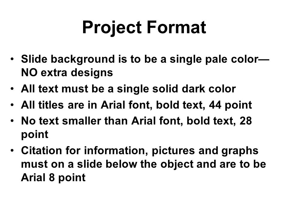 Project Format Slide background is to be a single pale color— NO extra designs All text must be a single solid dark color All titles are in Arial font, bold text, 44 point No text smaller than Arial font, bold text, 28 point Citation for information, pictures and graphs must on a slide below the object and are to be Arial 8 point