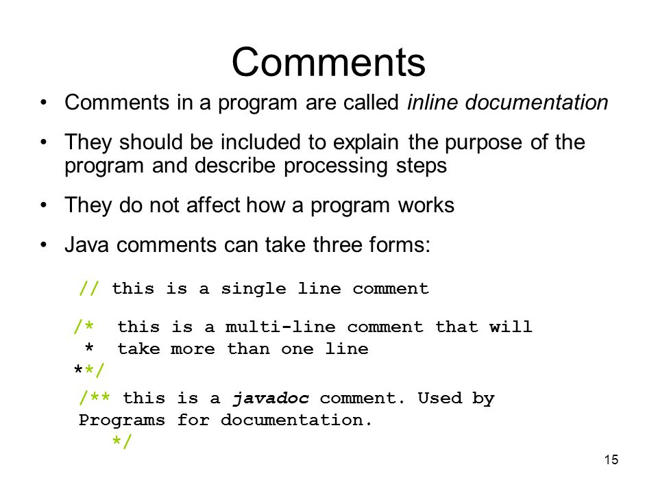 15 Comments Comments in a program are called inline documentation They should be included to explain the purpose of the program and describe processing steps They do not affect how a program works Java comments can take three forms: // this is a single line comment /* this is a multi-line comment that will * take more than one line **/ /** this is a javadoc comment.