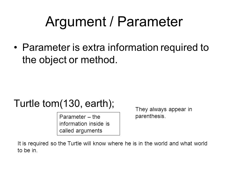 Argument / Parameter Parameter is extra information required to the object or method.