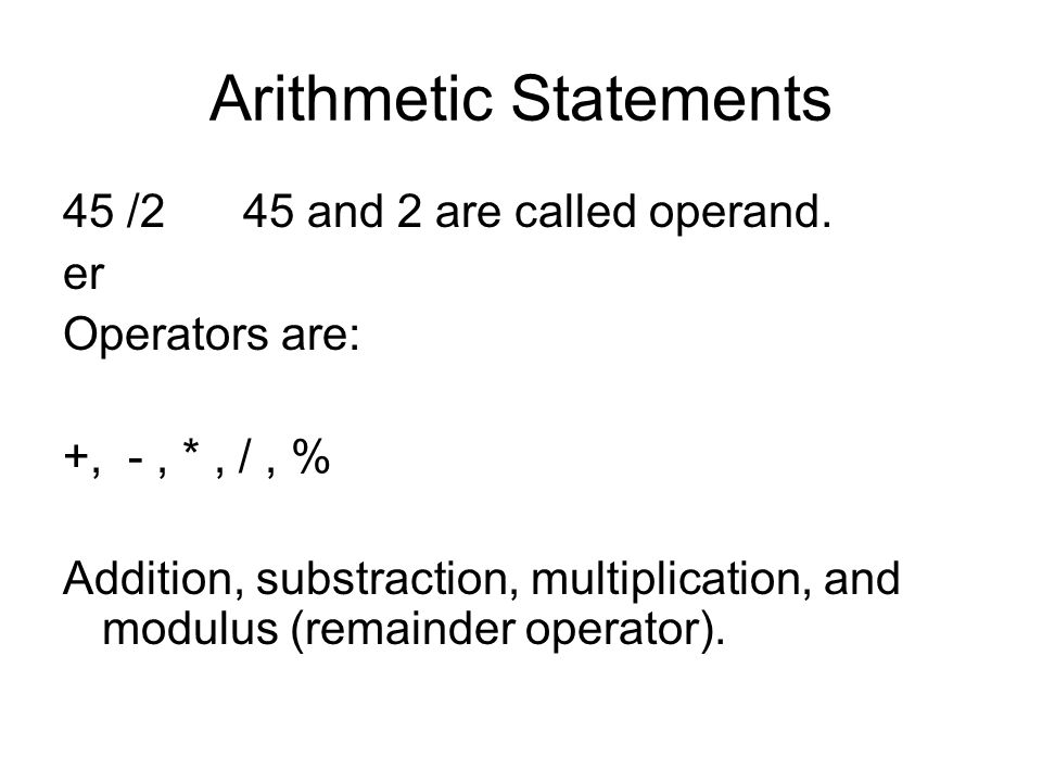 Arithmetic Statements 45 /2 45 and 2 are called operand.