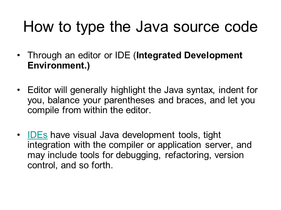 How to type the Java source code Through an editor or IDE (Integrated Development Environment.) Editor will generally highlight the Java syntax, indent for you, balance your parentheses and braces, and let you compile from within the editor.