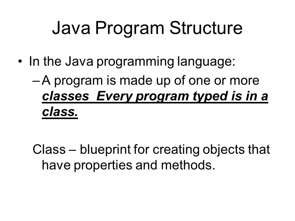 Java Program Structure In the Java programming language: –A program is made up of one or more classes Every program typed is in a class.