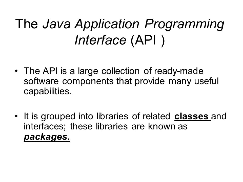 The Java Application Programming Interface (API ) The API is a large collection of ready-made software components that provide many useful capabilities.