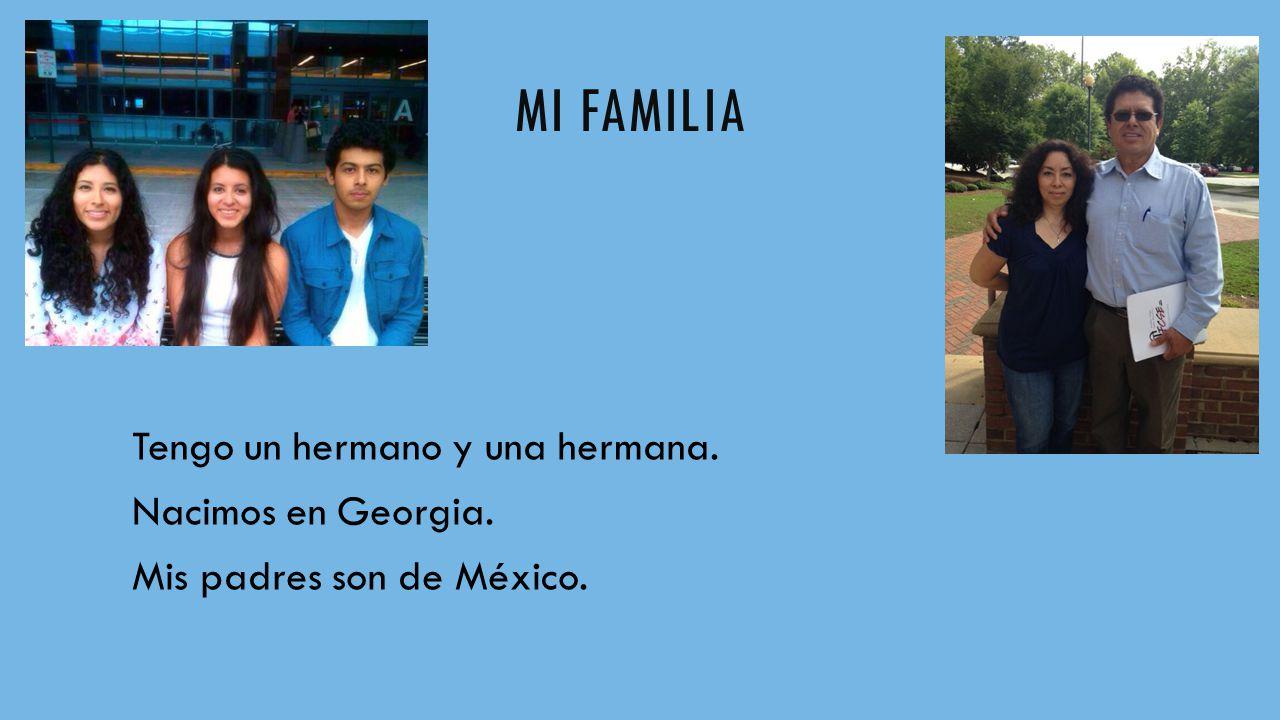 MI FAMILIA Tengo un hermano y una hermana. Nacimos en Georgia. Mis padres son de México.