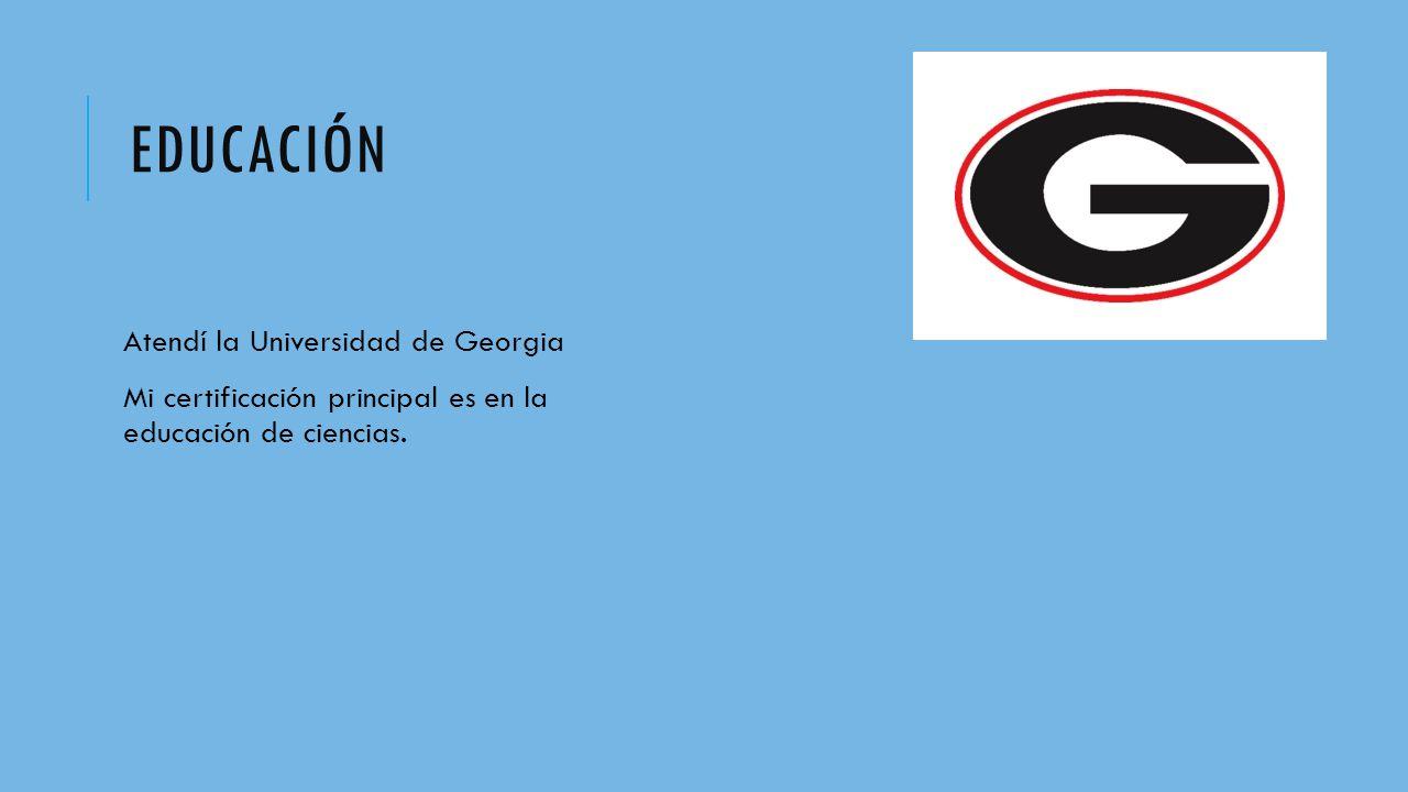 EDUCACIÓN Atendí la Universidad de Georgia Mi certificación principal es en la educación de ciencias.