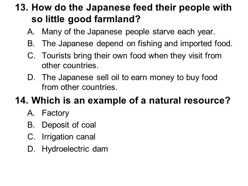 13.How do the Japanese feed their people with so little good farmland? A.Many of the Japanese people starve each year. B.The Japanese depend on fishin