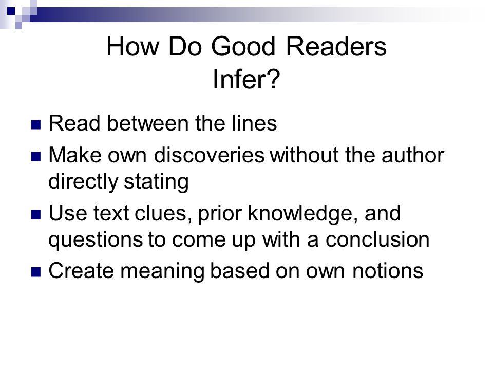 How Do Good Readers Infer? Read between the lines Make own discoveries without the author directly stating Use text clues, prior knowledge, and questi