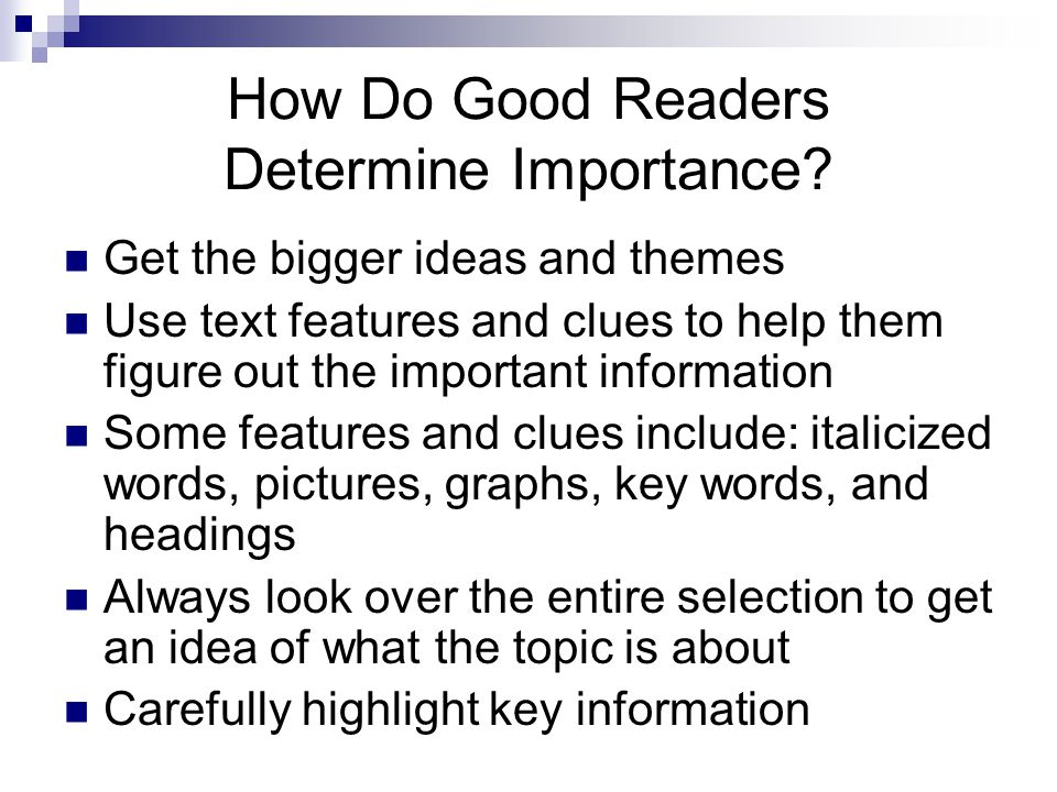 How Do Good Readers Determine Importance? Get the bigger ideas and themes Use text features and clues to help them figure out the important informatio
