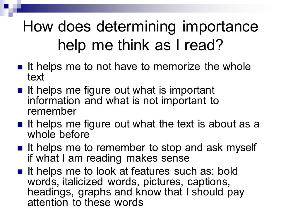 How does determining importance help me think as I read? It helps me to not have to memorize the whole text It helps me figure out what is important i