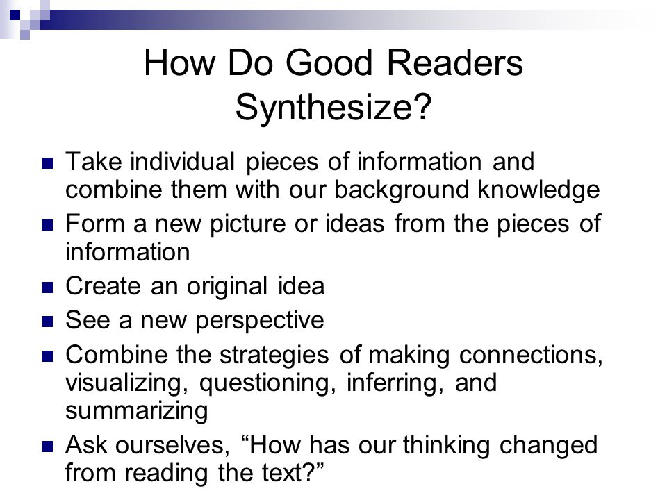 How Do Good Readers Synthesize? Take individual pieces of information and combine them with our background knowledge Form a new picture or ideas from