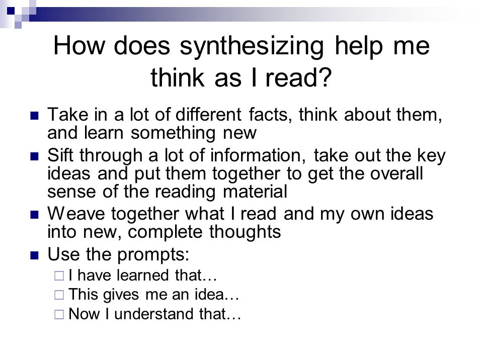 How does synthesizing help me think as I read? Take in a lot of different facts, think about them, and learn something new Sift through a lot of infor