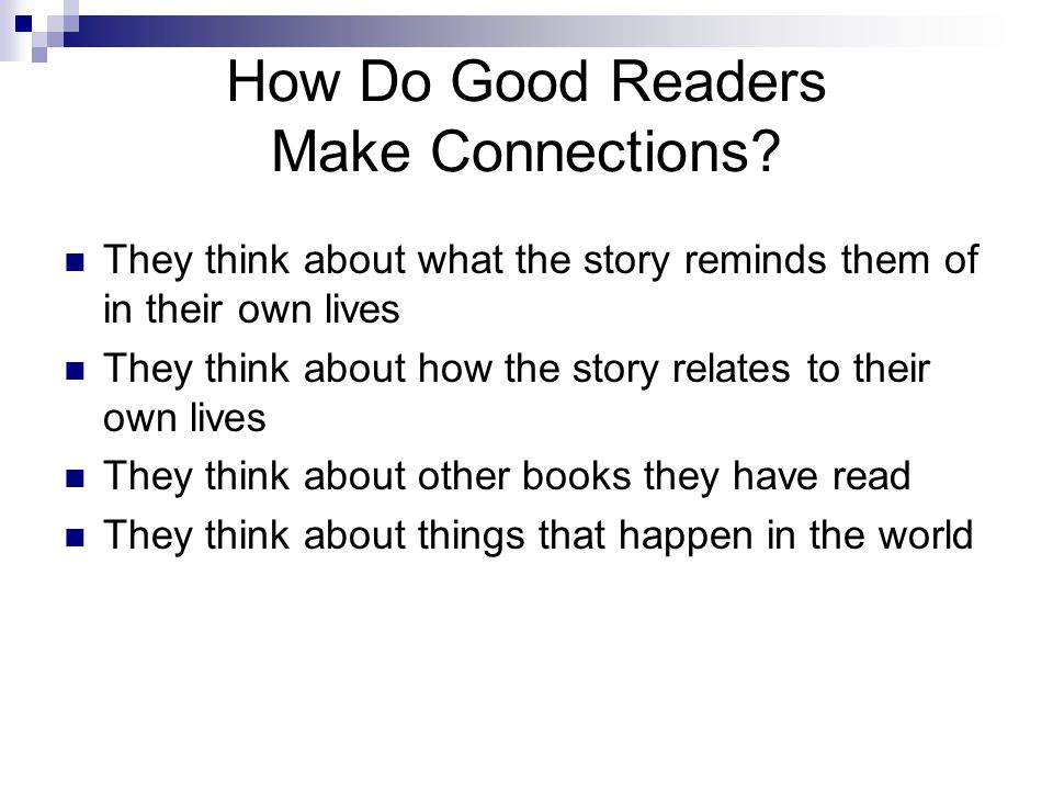 How Do Good Readers Make Connections? They think about what the story reminds them of in their own lives They think about how the story relates to the