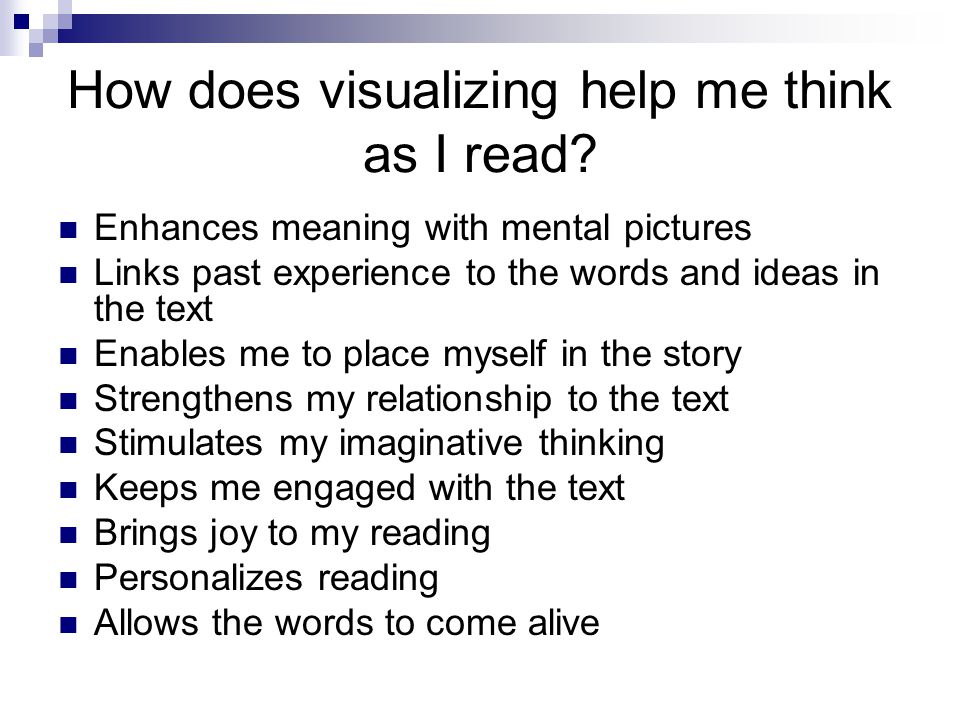 How does visualizing help me think as I read? Enhances meaning with mental pictures Links past experience to the words and ideas in the text Enables m