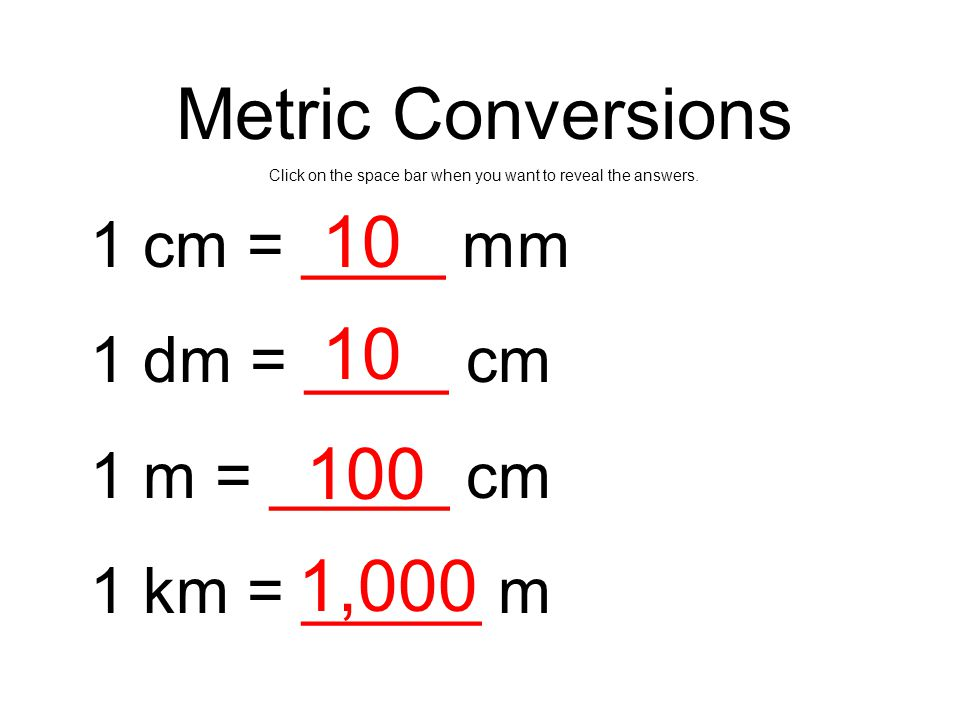 Metric Conversions Click on the space bar when you want to reveal the answers. 1 cm = ____ mm 1 dm = ____ cm 1 m = _____ cm 1 km = _____ m 10 100 1,00