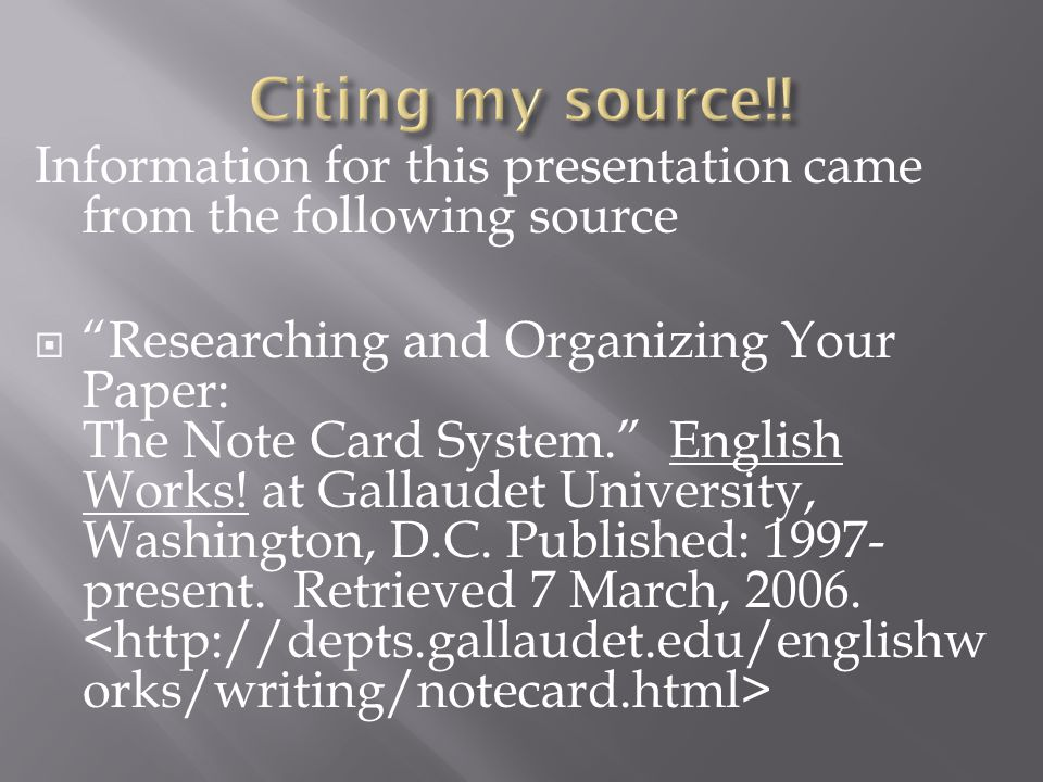 "Information for this presentation came from the following source  ""Researching and Organizing Your Paper: The Note Card System."" English Works! at Ga"
