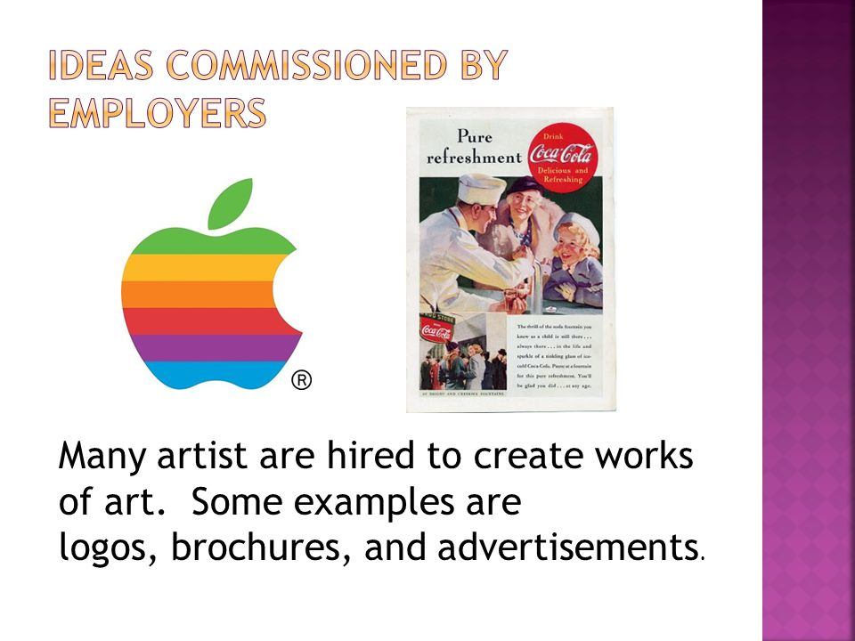 Many artist are hired to create works of art. Some examples are logos, brochures, and advertisements.