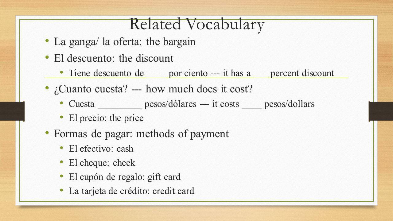 Related Vocabulary La ganga/ la oferta: the bargain El descuento: the discount Tiene descuento de ____ por ciento --- it has a ___ percent discount ¿Cuanto cuesta.