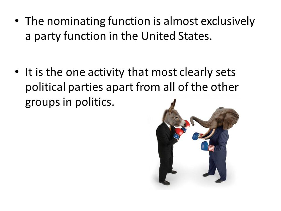 The nominating function is almost exclusively a party function in the United States. It is the one activity that most clearly sets political parties a